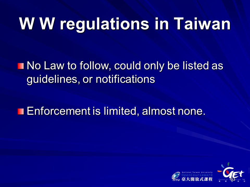 63 W W regulations in Taiwan No Law to follow, could only be listed as guidelines, or notifications Enforcement is limited, almost none.