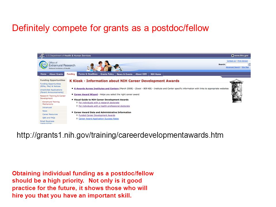http://grants1.nih.gov/training/careerdevelopmentawards.htm Definitely compete for grants as a postdoc/fellow Obtaining individual funding as a postdoc/fellow should be a high priority.