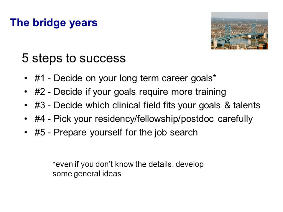 The bridge years 5 steps to success #1 - Decide on your long term career goals* #2 - Decide if your goals require more training #3 - Decide which clinical field fits your goals & talents #4 - Pick your residency/fellowship/postdoc carefully #5 - Prepare yourself for the job search *even if you don't know the details, develop some general ideas
