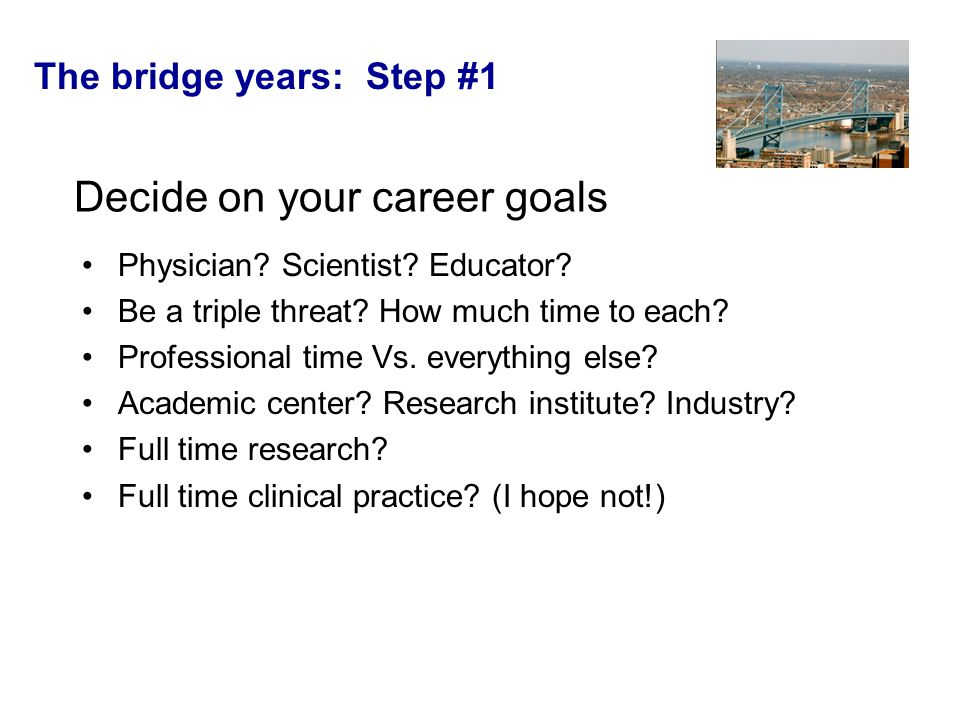 The bridge years: Step #1 Decide on your career goals Physician.