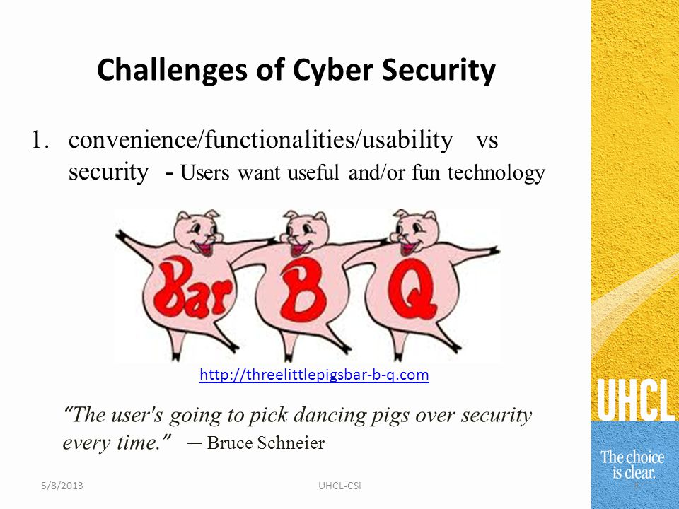 Challenges of Cyber Security 1.convenience/functionalities/usability vs security - Users want useful and/or fun technology The user s going to pick dancing pigs over security every time.