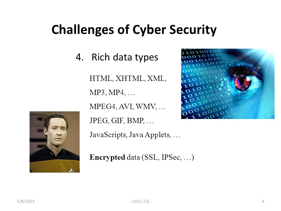 Challenges of Cyber Security 5/8/20136UHCL-CSI 4.Rich data types HTML, XHTML, XML, MP3, MP4, … MPEG4, AVI, WMV, … JPEG, GIF, BMP, … JavaScripts, Java Applets, … Encrypted data (SSL, IPSec, …)