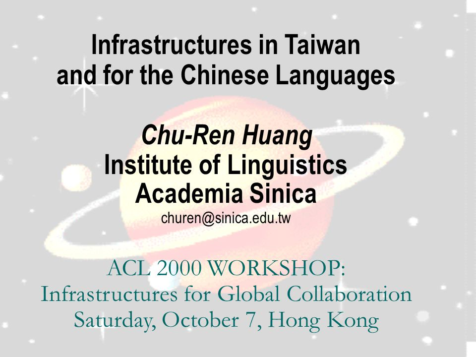 Infrastructures in Taiwan and for the Chinese Languages Chu-Ren Huang Institute of Linguistics Academia Sinica churen@sinica.edu.tw ACL 2000 WORKSHOP: Infrastructures for Global Collaboration Saturday, October 7, Hong Kong