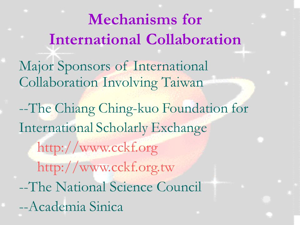 Mechanisms for International Collaboration Major Sponsors of International Collaboration Involving Taiwan -- The Chiang Ching-kuo Foundation for International Scholarly Exchange http://www.cckf.org http://www.cckf.org.tw --The National Science Council --Academia Sinica