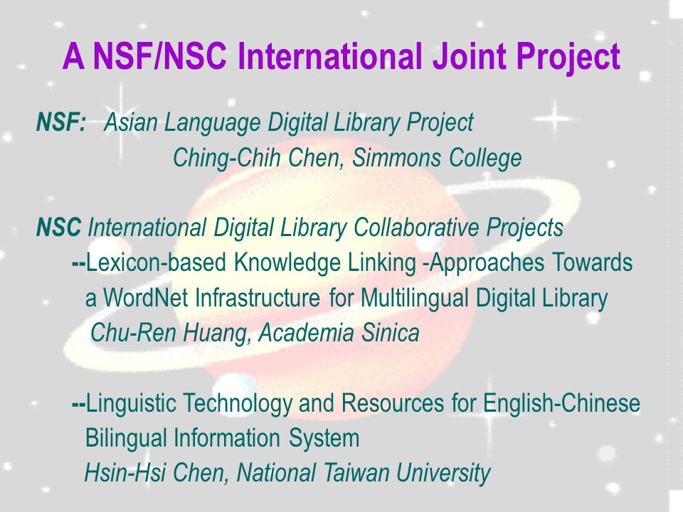 A NSF/NSC International Joint Project NSF: Asian Language Digital Library Project Ching-Chih Chen, Simmons College NSC International Digital Library Collaborative Projects -- Lexicon-based Knowledge Linking -Approaches Towards a WordNet Infrastructure for Multilingual Digital Library Chu-Ren Huang, Academia Sinica -- Linguistic Technology and Resources for English-Chinese Bilingual Information System Hsin-Hsi Chen, National Taiwan University