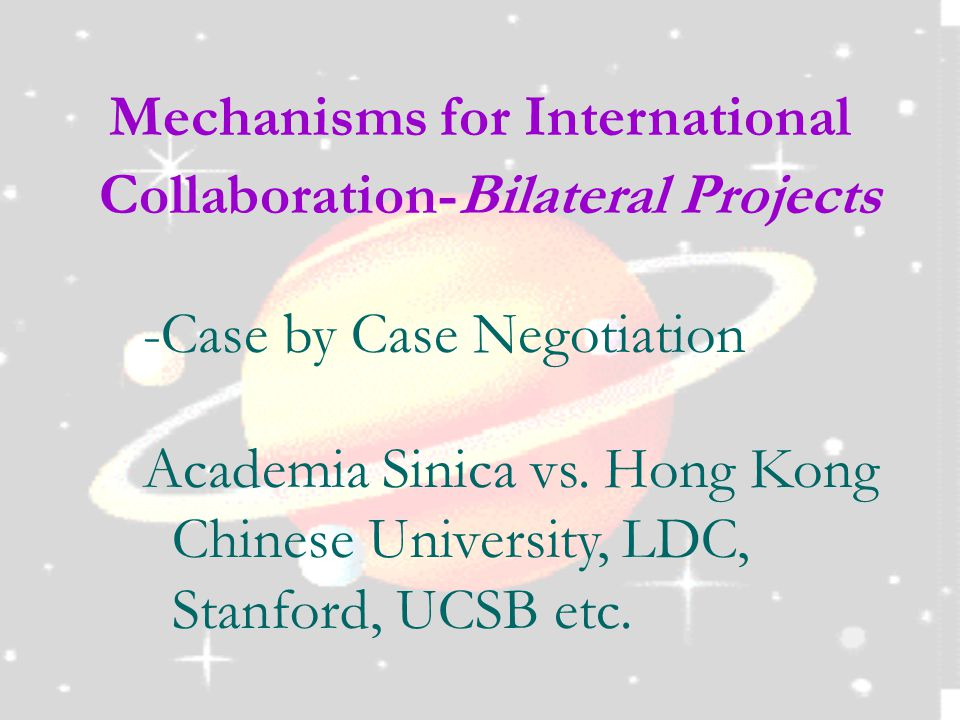 Mechanisms for International Collaboration-Bilateral Projects -Case by Case Negotiation Academia Sinica vs.