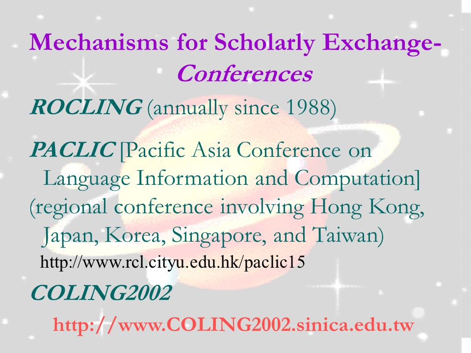 Mechanisms for Scholarly Exchange- Conferences ROCLING (annually since 1988) PACLIC [Pacific Asia Conference on Language Information and Computation] (regional conference involving Hong Kong, Japan, Korea, Singapore, and Taiwan) http://www.rcl.cityu.edu.hk/paclic15 COLING2002 http://www.COLING2002.sinica.edu.tw