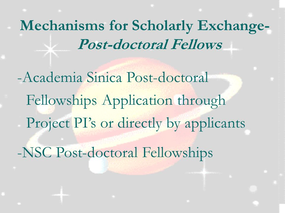 Mechanisms for Scholarly Exchange- Post-doctoral Fellows -Academia Sinica Post-doctoral Fellowships Application through Project PI's or directly by applicants -NSC Post-doctoral Fellowships
