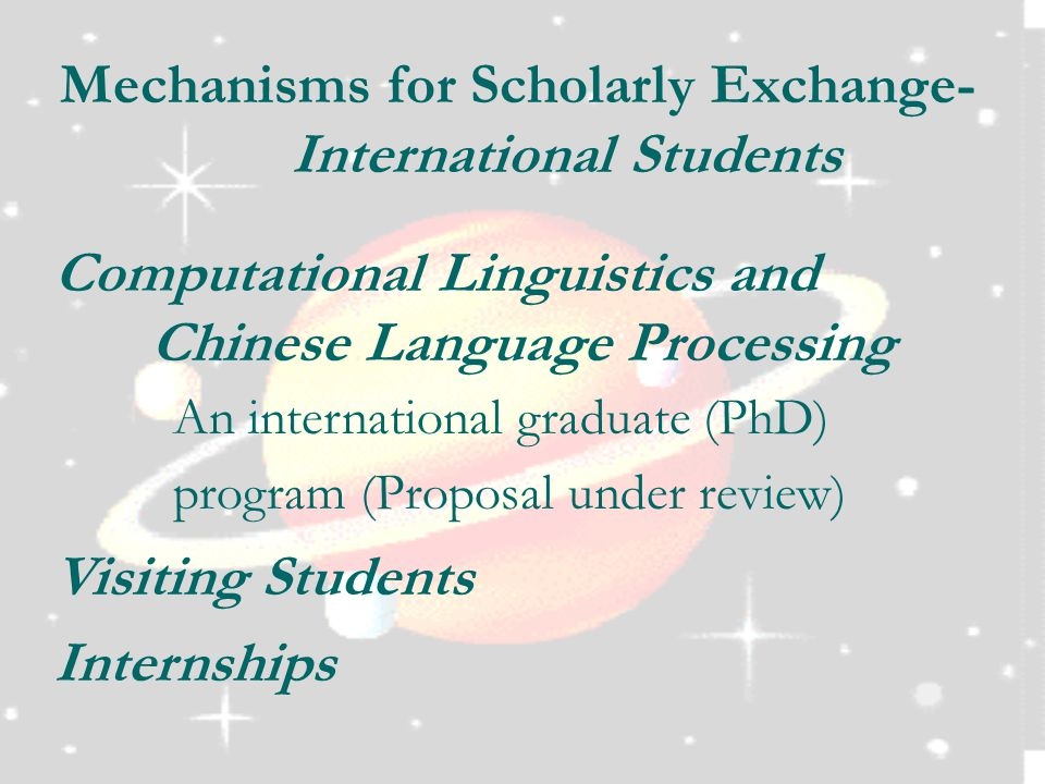 Mechanisms for Scholarly Exchange- International Students Computational Linguistics and Chinese Language Processing An international graduate (PhD) program (Proposal under review) Visiting Students Internships