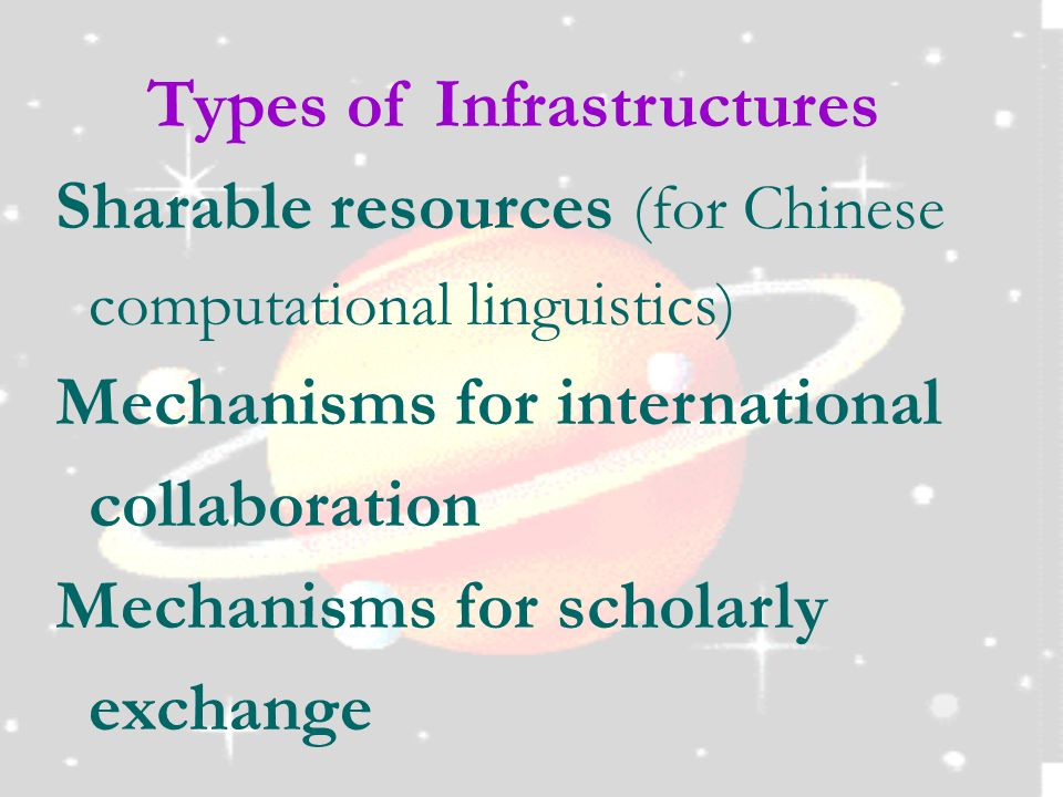 Types of Infrastructures Sharable resources (for Chinese computational linguistics) Mechanisms for international collaboration Mechanisms for scholarly exchange