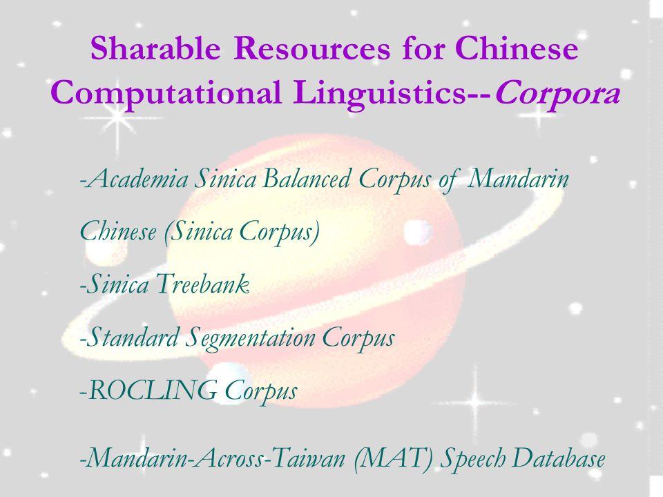Sharable Resources for Chinese Computational Linguistics--Corpora -Academia Sinica Balanced Corpus of Mandarin Chinese (Sinica Corpus) -Sinica Treebank -Standard Segmentation Corpus -ROCLING Corpus -Mandarin-Across-Taiwan (MAT) Speech Database