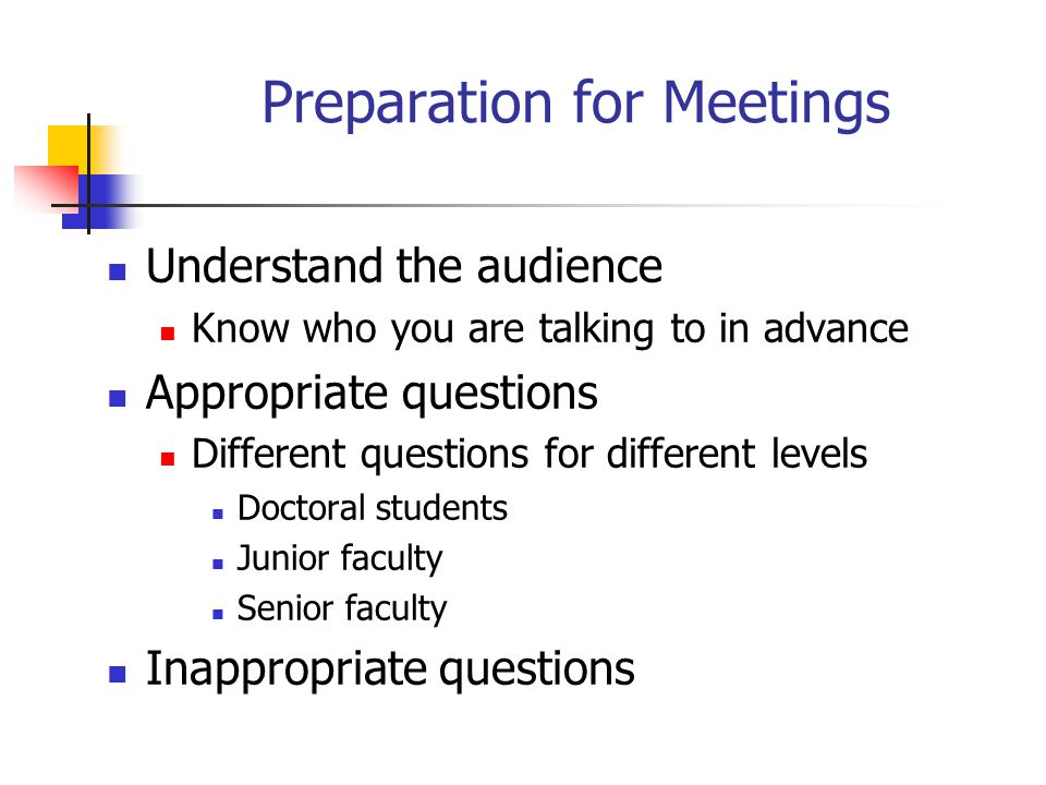 Preparation for Meetings Understand the audience Know who you are talking to in advance Appropriate questions Different questions for different levels