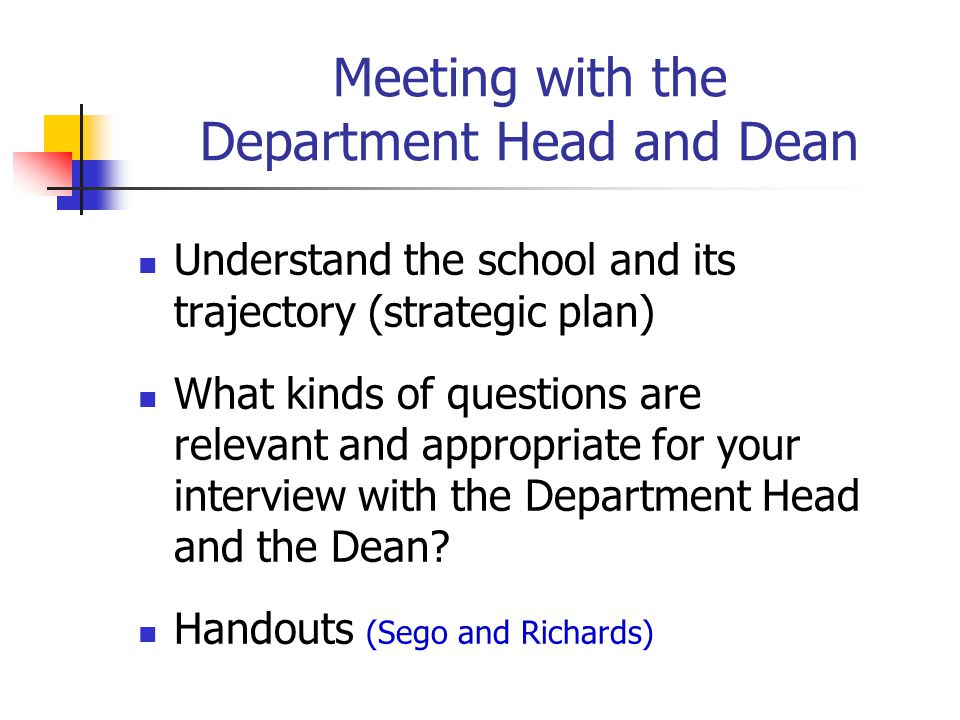 Meeting with the Department Head and Dean Understand the school and its trajectory (strategic plan) What kinds of questions are relevant and appropria