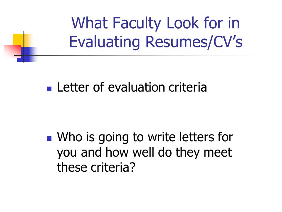 What Faculty Look for in Evaluating Resumes/CV's Letter of evaluation criteria Who is going to write letters for you and how well do they meet these c