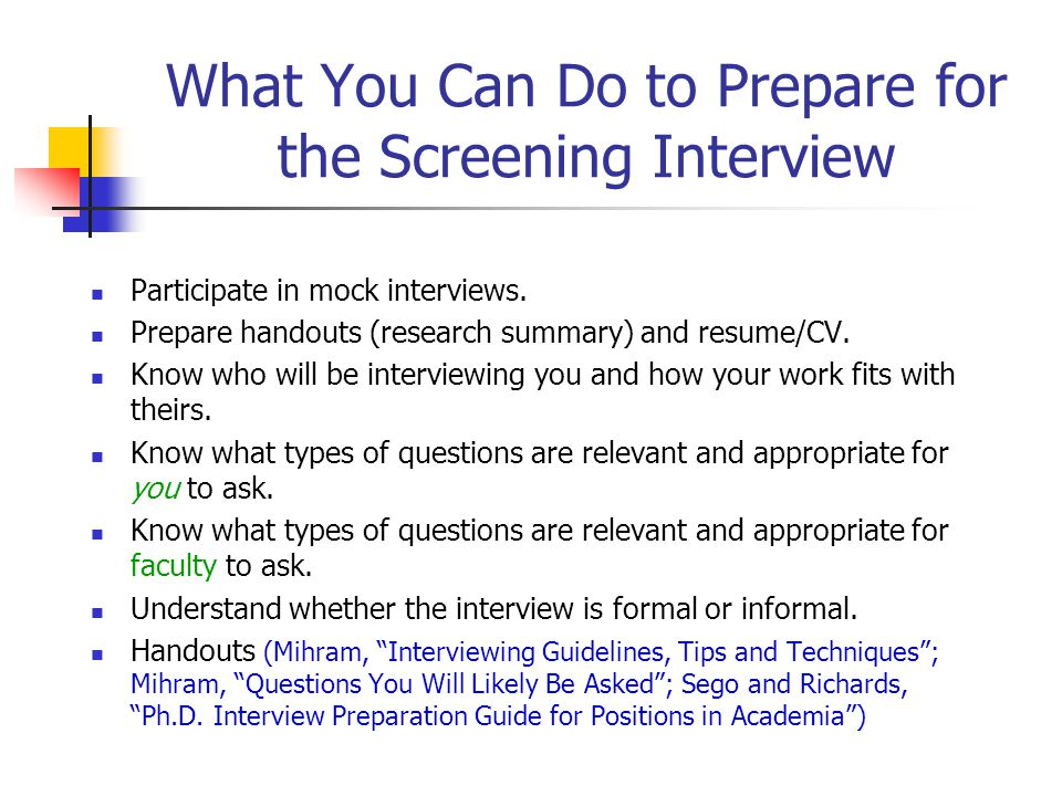 What You Can Do to Prepare for the Screening Interview Participate in mock interviews. Prepare handouts (research summary) and resume/CV. Know who wil