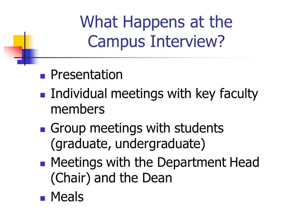 Preparing for Your Presentation Keys to an outstanding presentation (Mihram handout: Plan, Prepare, Practice, Perform, Polish) Know the timeframe and plan your presentation accordingly Watch presentations of other job candidates and learn what they do well and not so well Practice your presentation at your own institution Doctoral Students Faculty Basic issues in the presentation (see Sego and Richards) Differences between screening presentation and campus presentation