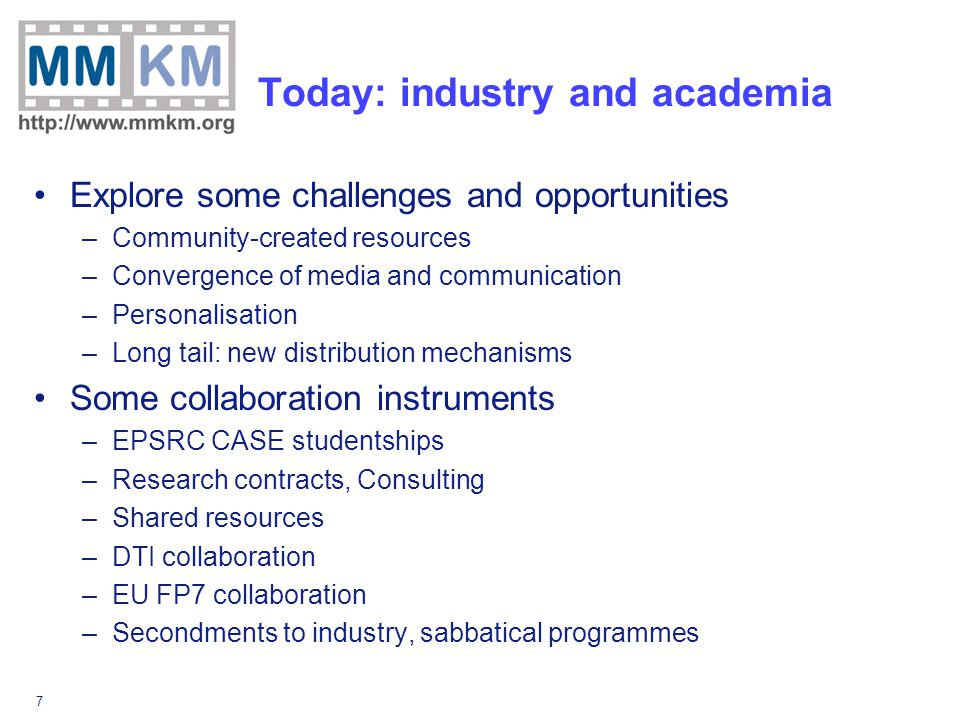 7 Today: industry and academia Explore some challenges and opportunities –Community-created resources –Convergence of media and communication –Personalisation –Long tail: new distribution mechanisms Some collaboration instruments –EPSRC CASE studentships –Research contracts, Consulting –Shared resources –DTI collaboration –EU FP7 collaboration –Secondments to industry, sabbatical programmes