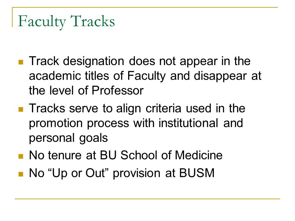 Faculty Tracks Track designation does not appear in the academic titles of Faculty and disappear at the level of Professor Tracks serve to align criteria used in the promotion process with institutional and personal goals No tenure at BU School of Medicine No Up or Out provision at BUSM