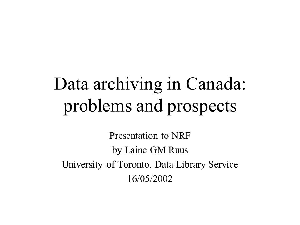 Data archiving in Canada: problems and prospects Presentation to NRF by Laine GM Ruus University of Toronto. Data Library Service 16/05/2002