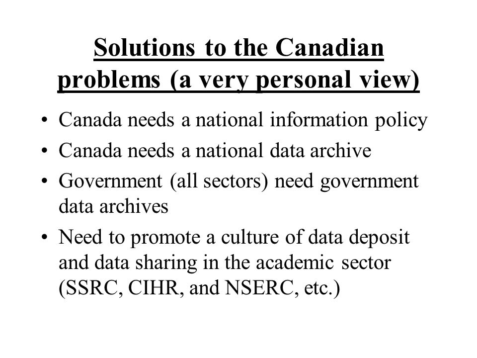 Solutions to the Canadian problems (a very personal view) Canada needs a national information policy Canada needs a national data archive Government (all sectors) need government data archives Need to promote a culture of data deposit and data sharing in the academic sector (SSRC, CIHR, and NSERC, etc.)