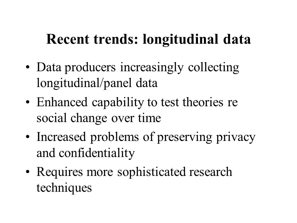 Recent trends: longitudinal data Data producers increasingly collecting longitudinal/panel data Enhanced capability to test theories re social change over time Increased problems of preserving privacy and confidentiality Requires more sophisticated research techniques