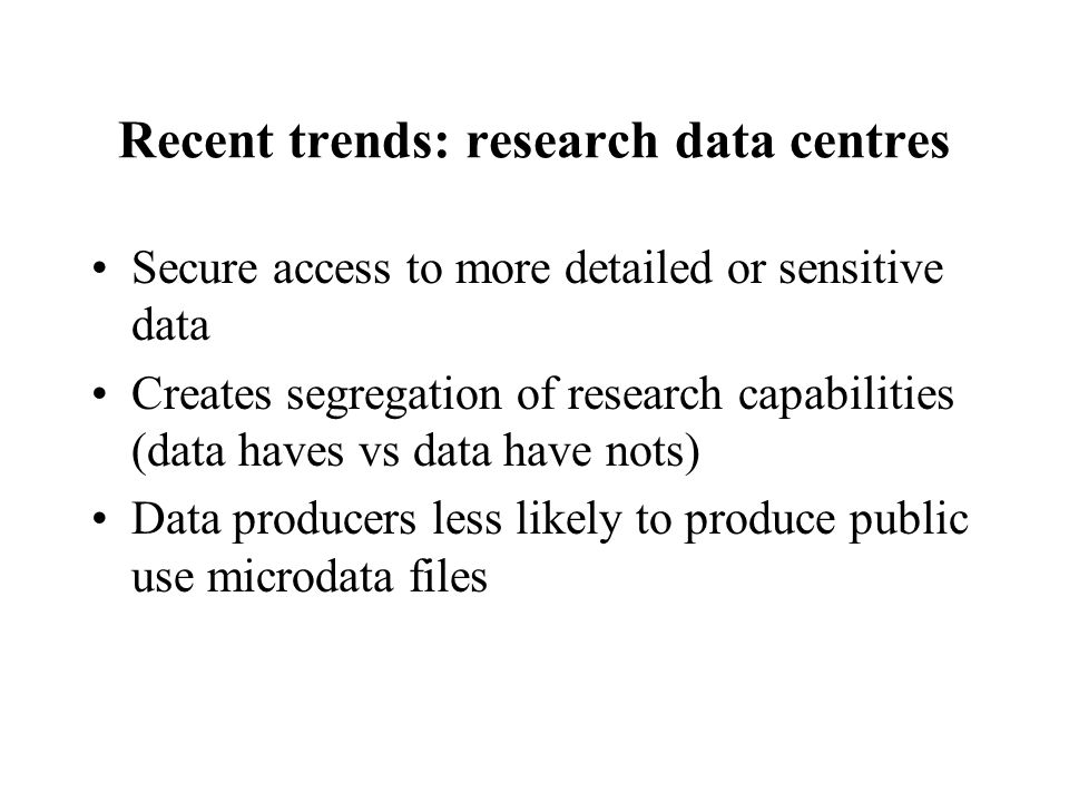 Recent trends: research data centres Secure access to more detailed or sensitive data Creates segregation of research capabilities (data haves vs data