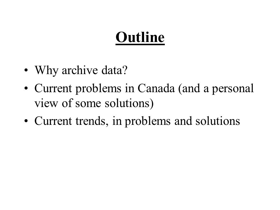 Outline Why archive data? Current problems in Canada (and a personal view of some solutions) Current trends, in problems and solutions