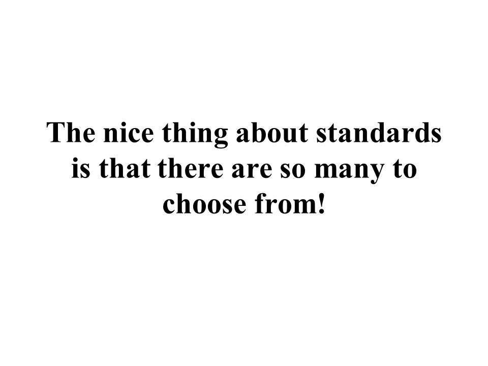 The nice thing about standards is that there are so many to choose from!