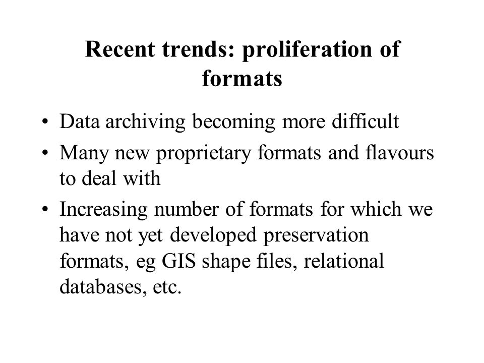 Recent trends: proliferation of formats Data archiving becoming more difficult Many new proprietary formats and flavours to deal with Increasing number of formats for which we have not yet developed preservation formats, eg GIS shape files, relational databases, etc.