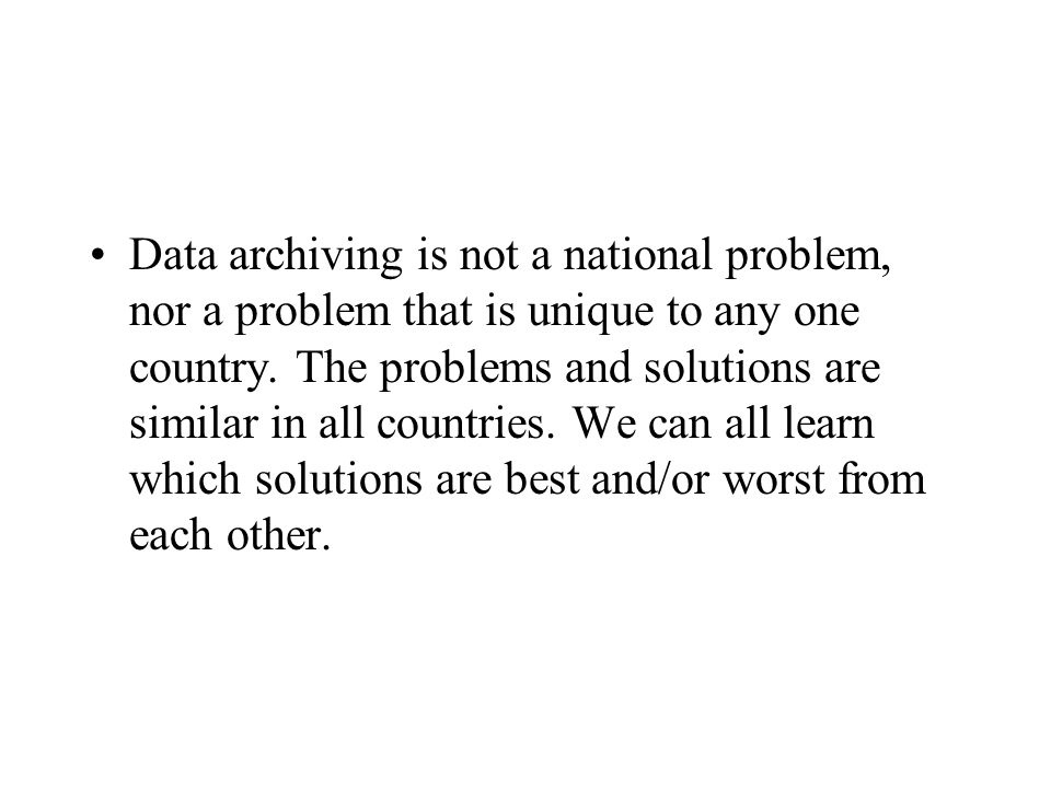 Data archiving is not a national problem, nor a problem that is unique to any one country. The problems and solutions are similar in all countries. We