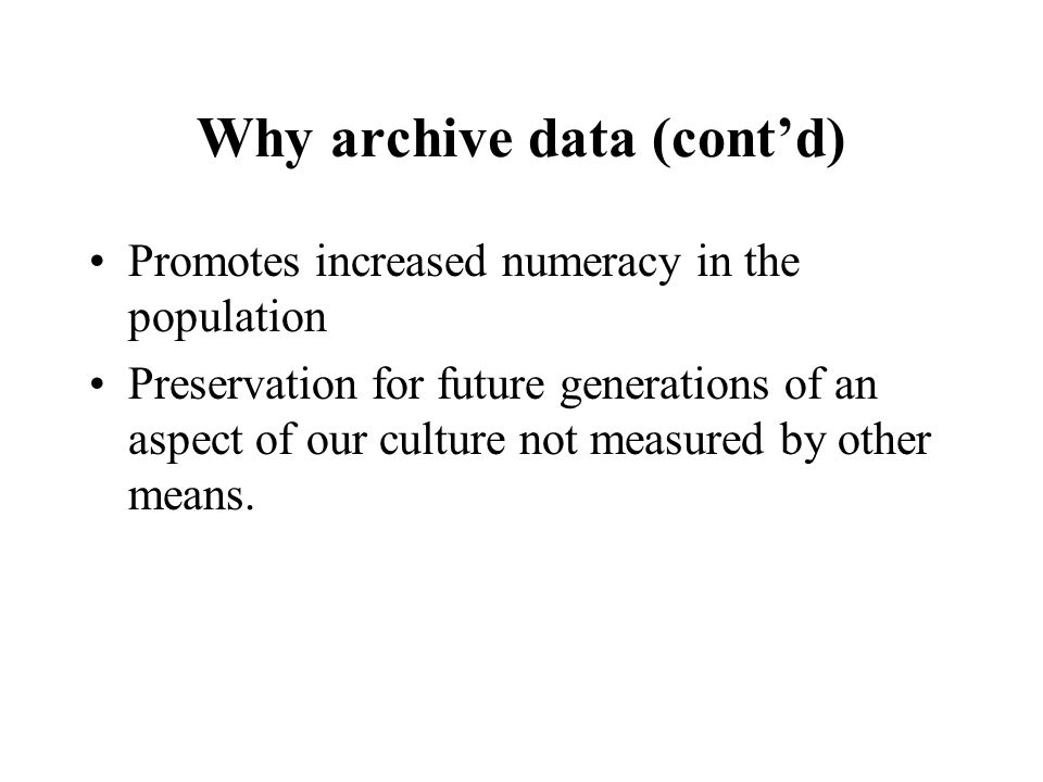 Why archive data (cont'd) Promotes increased numeracy in the population Preservation for future generations of an aspect of our culture not measured by other means.