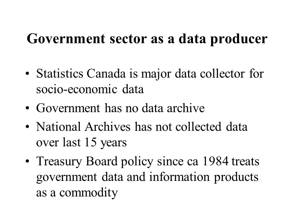 Government sector as a data producer Statistics Canada is major data collector for socio-economic data Government has no data archive National Archive