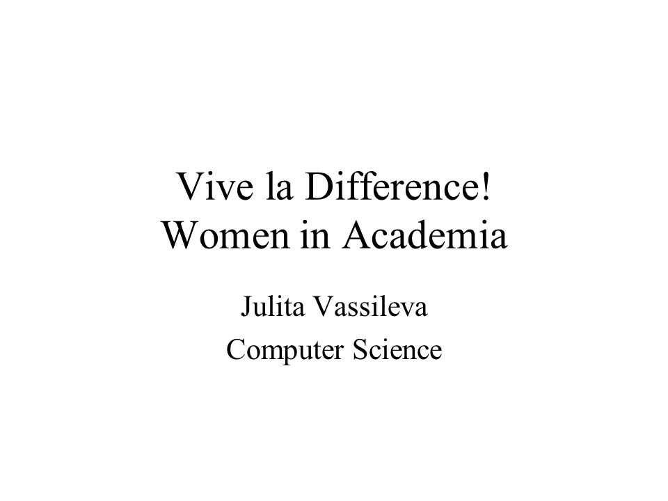Vive la Difference! Women in Academia Julita Vassileva Computer Science
