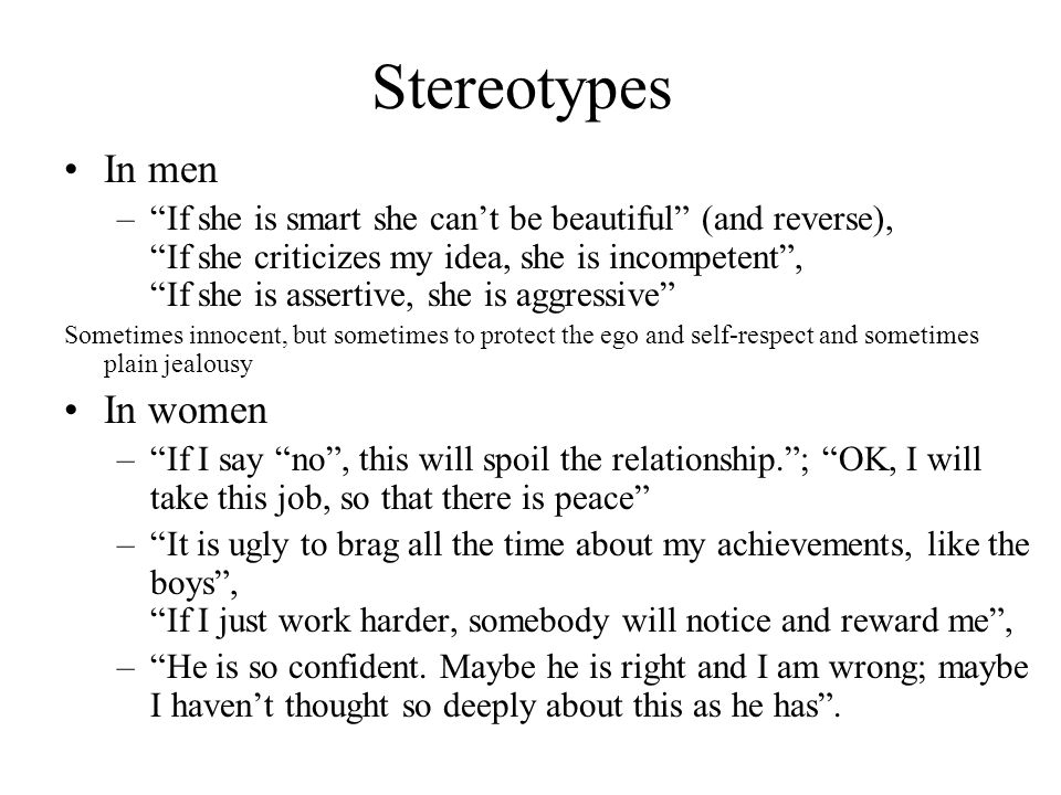 Stereotypes In men – If she is smart she can't be beautiful (and reverse), If she criticizes my idea, she is incompetent , If she is assertive, she is aggressive Sometimes innocent, but sometimes to protect the ego and self-respect and sometimes plain jealousy In women – If I say no , this will spoil the relationship. ; OK, I will take this job, so that there is peace – It is ugly to brag all the time about my achievements, like the boys , If I just work harder, somebody will notice and reward me , – He is so confident.