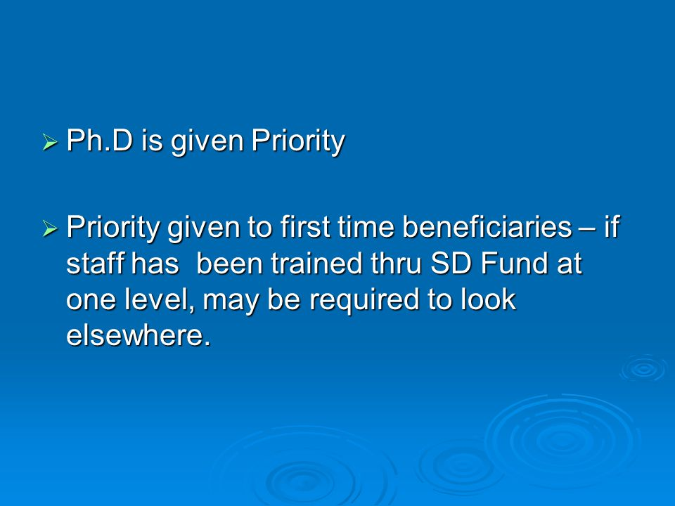  Ph.D is given Priority  Priority given to first time beneficiaries – if staff has been trained thru SD Fund at one level, may be required to look elsewhere.