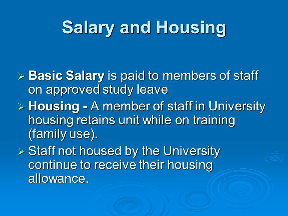 Salary and Housing  Basic Salary is paid to members of staff on approved study leave  Housing - A member of staff in University housing retains unit while on training (family use).