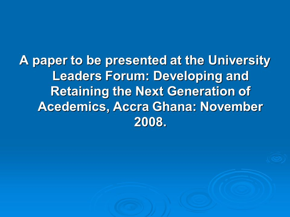 A paper to be presented at the University Leaders Forum: Developing and Retaining the Next Generation of Acedemics, Accra Ghana: November 2008.