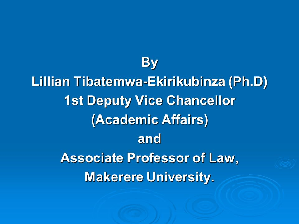 By Lillian Tibatemwa-Ekirikubinza (Ph.D) 1st Deputy Vice Chancellor (Academic Affairs) and Associate Professor of Law, Makerere University.