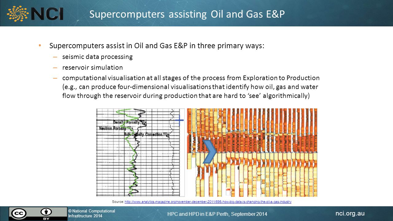 nci.org.au © National Computational Infrastructure 2014 HPC and HPD in E&P Perth, September 2014 © National Computational Infrastructure 2014 Supercomputers assisting Oil and Gas E&P Supercomputers assist in Oil and Gas E&P in three primary ways: – seismic data processing – reservoir simulation – computational visualisation at all stages of the process from Exploration to Production (e.g., can produce four-dimensional visualisations that identify how oil, gas and water flow through the reservoir during production that are hard to 'see' algorithmically) Source: http://www.analytics-magazine.org/november-december-2011/695-how-big-data-is-changing-the-oil-a-gas-industryhttp://www.analytics-magazine.org/november-december-2011/695-how-big-data-is-changing-the-oil-a-gas-industry