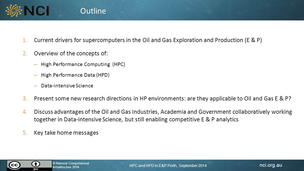 nci.org.au © National Computational Infrastructure 2014 HPC and HPD in E&P Perth, September 2014 © National Computational Infrastructure 2014 1.Current drivers for supercomputers in the Oil and Gas Exploration and Production (E & P) 2.Overview of the concepts of: – High Performance Computing (HPC) – High Performance Data (HPD) – Data-intensive Science 3.Present some new research directions in HP environments: are they applicable to Oil and Gas E & P.