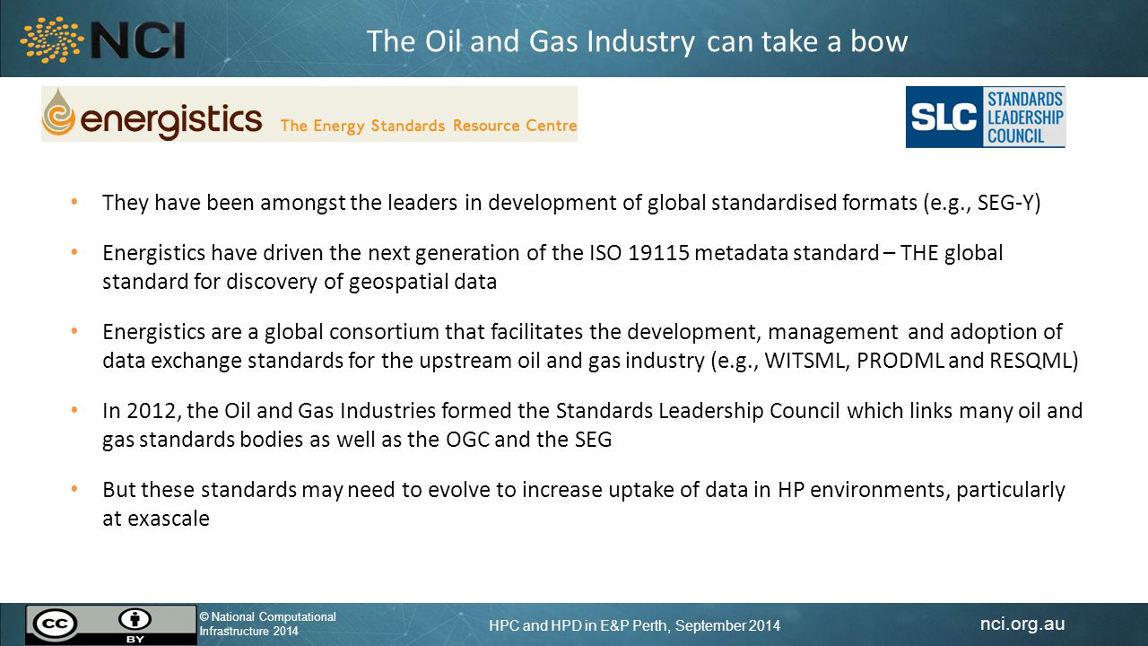 nci.org.au © National Computational Infrastructure 2014 HPC and HPD in E&P Perth, September 2014 © National Computational Infrastructure 2014 The Oil and Gas Industry can take a bow They have been amongst the leaders in development of global standardised formats (e.g., SEG-Y) Energistics have driven the next generation of the ISO 19115 metadata standard – THE global standard for discovery of geospatial data Energistics are a global consortium that facilitates the development, management and adoption of data exchange standards for the upstream oil and gas industry (e.g., WITSML, PRODML and RESQML) In 2012, the Oil and Gas Industries formed the Standards Leadership Council which links many oil and gas standards bodies as well as the OGC and the SEG But these standards may need to evolve to increase uptake of data in HP environments, particularly at exascale