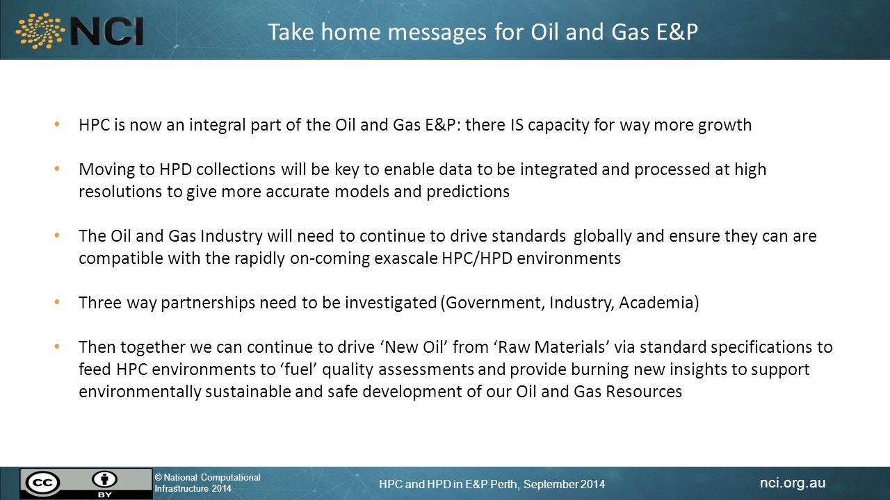 nci.org.au © National Computational Infrastructure 2014 HPC and HPD in E&P Perth, September 2014 © National Computational Infrastructure 2014 Take home messages for Oil and Gas E&P HPC is now an integral part of the Oil and Gas E&P: there IS capacity for way more growth Moving to HPD collections will be key to enable data to be integrated and processed at high resolutions to give more accurate models and predictions The Oil and Gas Industry will need to continue to drive standards globally and ensure they can are compatible with the rapidly on-coming exascale HPC/HPD environments Three way partnerships need to be investigated (Government, Industry, Academia) Then together we can continue to drive 'New Oil' from 'Raw Materials' via standard specifications to feed HPC environments to 'fuel' quality assessments and provide burning new insights to support environmentally sustainable and safe development of our Oil and Gas Resources