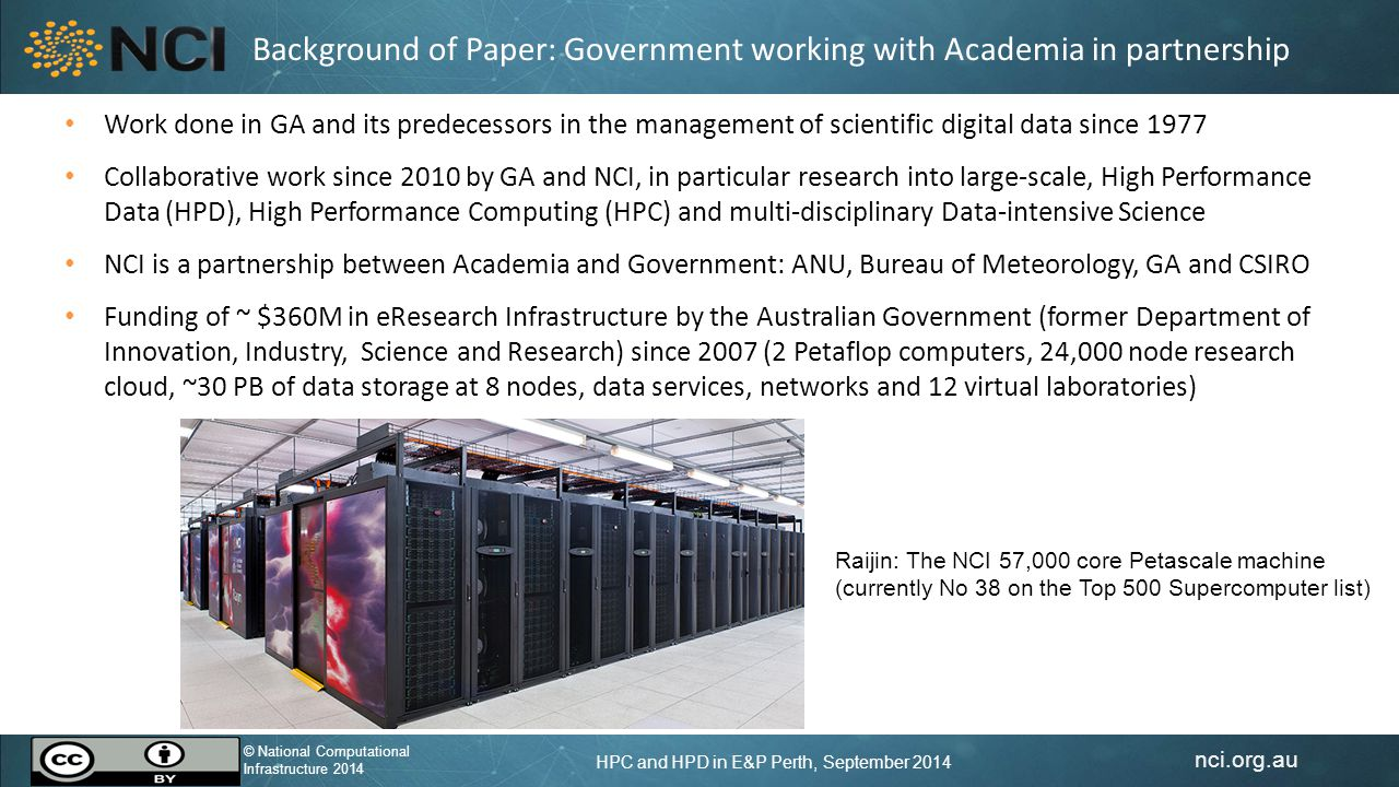 nci.org.au © National Computational Infrastructure 2014 HPC and HPD in E&P Perth, September 2014 © National Computational Infrastructure 2014 Background of Paper: Government working with Academia in partnership Work done in GA and its predecessors in the management of scientific digital data since 1977 Collaborative work since 2010 by GA and NCI, in particular research into large-scale, High Performance Data (HPD), High Performance Computing (HPC) and multi-disciplinary Data-intensive Science NCI is a partnership between Academia and Government: ANU, Bureau of Meteorology, GA and CSIRO Funding of ~ $360M in eResearch Infrastructure by the Australian Government (former Department of Innovation, Industry, Science and Research) since 2007 (2 Petaflop computers, 24,000 node research cloud, ~30 PB of data storage at 8 nodes, data services, networks and 12 virtual laboratories) Raijin: The NCI 57,000 core Petascale machine (currently No 38 on the Top 500 Supercomputer list)