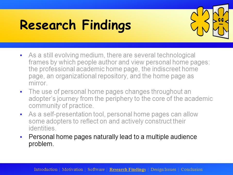 Research Findings As a still evolving medium, there are several technological frames by which people author and view personal home pages: the professional academic home page, the indiscreet home page, an organizational repository, and the home page as mirror.
