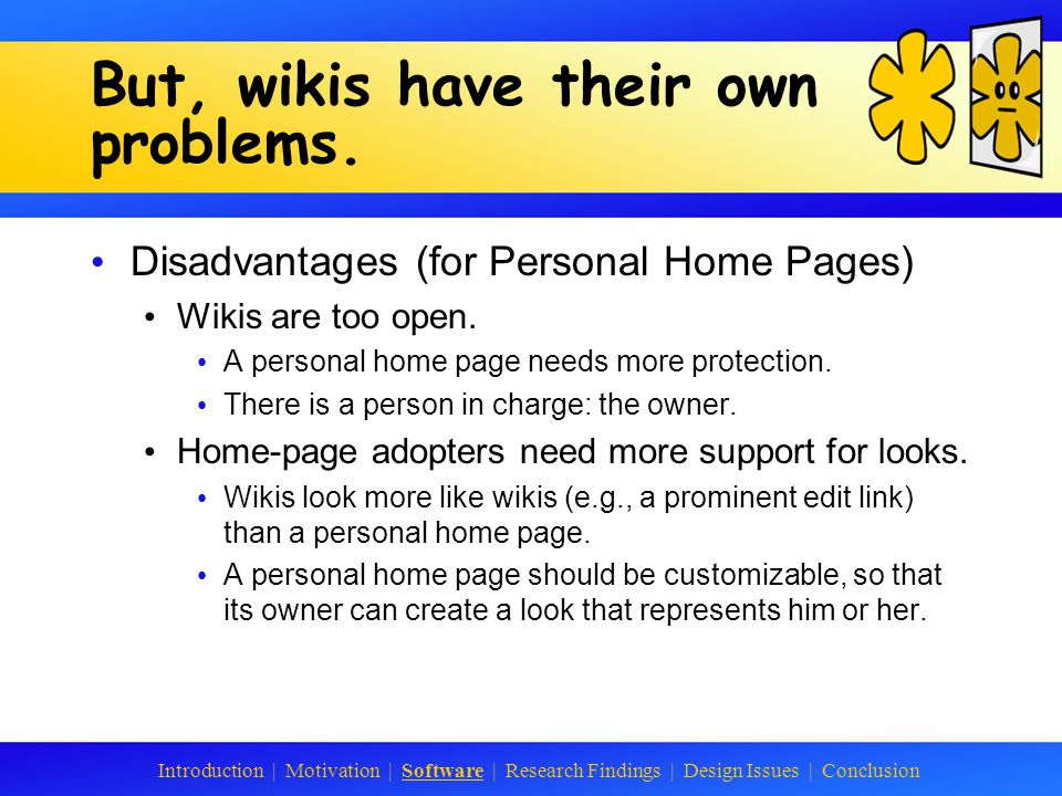 WikiWikiWeb They solve many of the problems of static personal home pages: Content creation is emphasized by a focus on creating (hyper)text.
