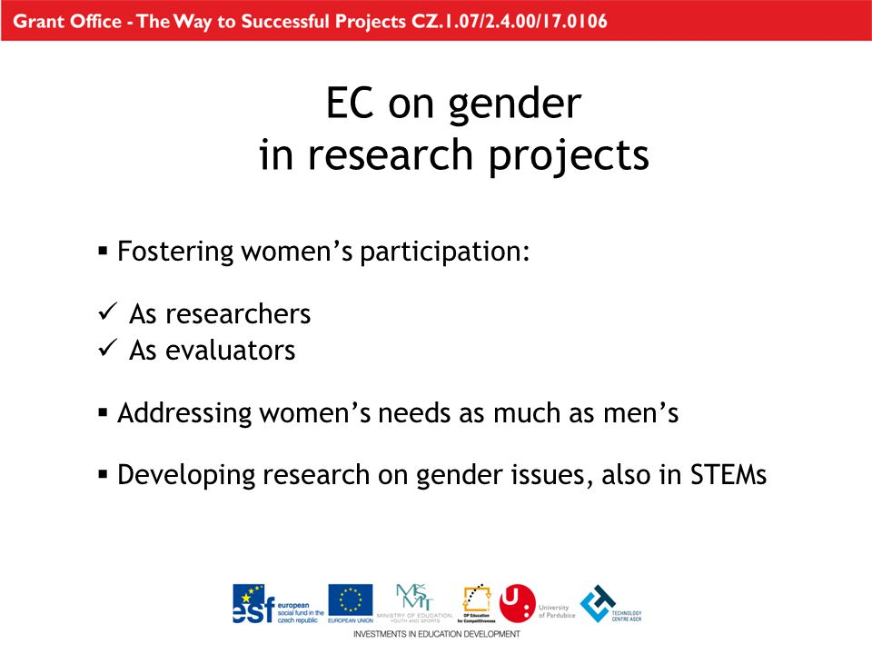 EC on gender in research projects  Fostering women's participation: As researchers As evaluators  Addressing women's needs as much as men's  Developing research on gender issues, also in STEMs