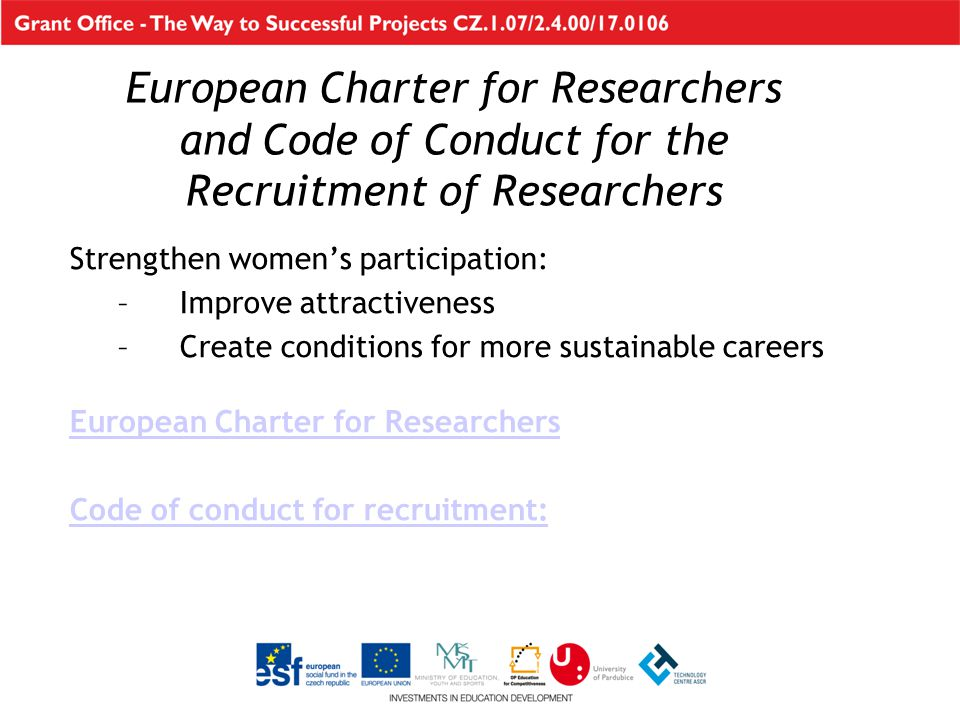 European Charter for Researchers and Code of Conduct for the Recruitment of Researchers Strengthen women's participation: –Improve attractiveness –Create conditions for more sustainable careers European Charter for Researchers Code of conduct for recruitment: