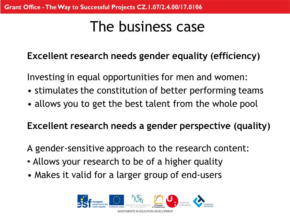 The business case Excellent research needs gender equality (efficiency) Investing in equal opportunities for men and women: stimulates the constitution of better performing teams allows you to get the best talent from the whole pool Excellent research needs a gender perspective (quality) A gender-sensitive approach to the research content: Allows your research to be of a higher quality Makes it valid for a larger group of end-users