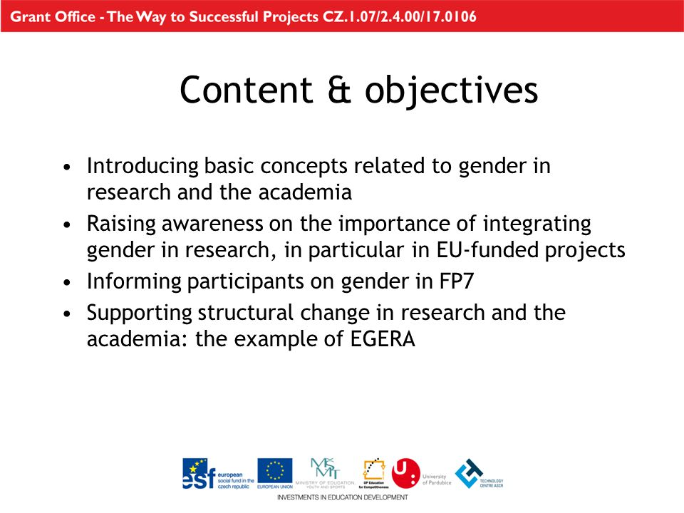 Introducing basic concepts related to gender in research and the academia Raising awareness on the importance of integrating gender in research, in particular in EU-funded projects Informing participants on gender in FP7 Supporting structural change in research and the academia: the example of EGERA Content & objectives