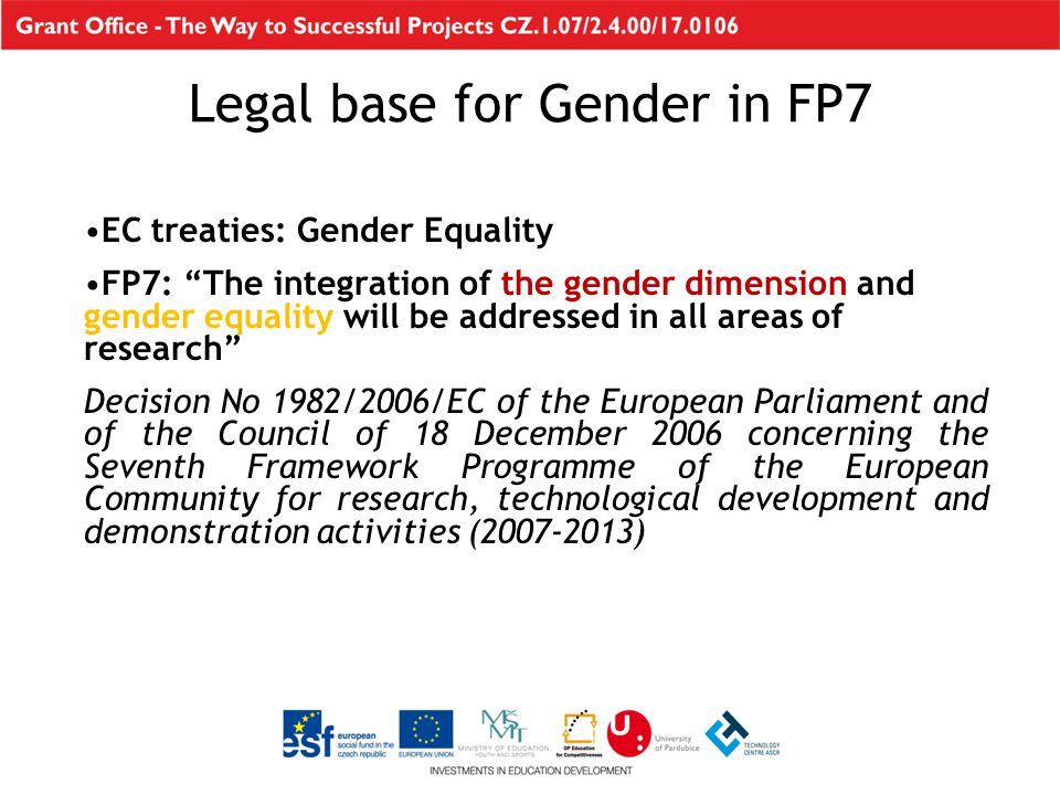 EC treaties: Gender Equality FP7: The integration of the gender dimension and gender equality will be addressed in all areas of research Decision No 1982/2006/EC of the European Parliament and of the Council of 18 December 2006 concerning the Seventh Framework Programme of the European Community for research, technological development and demonstration activities (2007-2013) Legal base for Gender in FP7